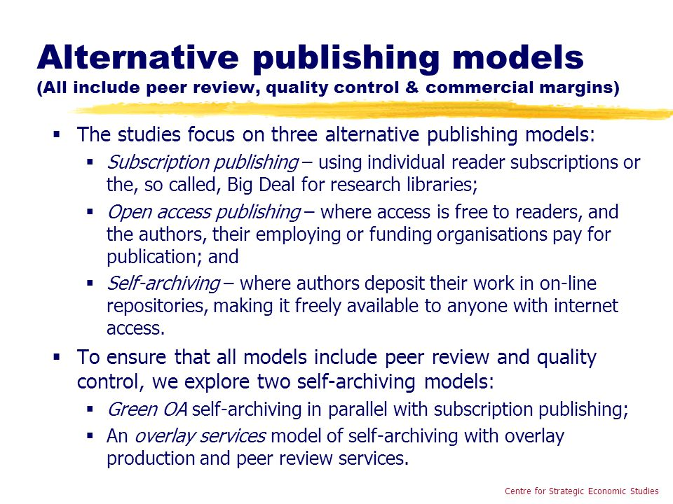 Alternative publishing models (All include peer review, quality control & commercial margins)  The studies focus on three alternative publishing models:  Subscription publishing – using individual reader subscriptions or the, so called, Big Deal for research libraries;  Open access publishing – where access is free to readers, and the authors, their employing or funding organisations pay for publication; and  Self-archiving – where authors deposit their work in on-line repositories, making it freely available to anyone with internet access.