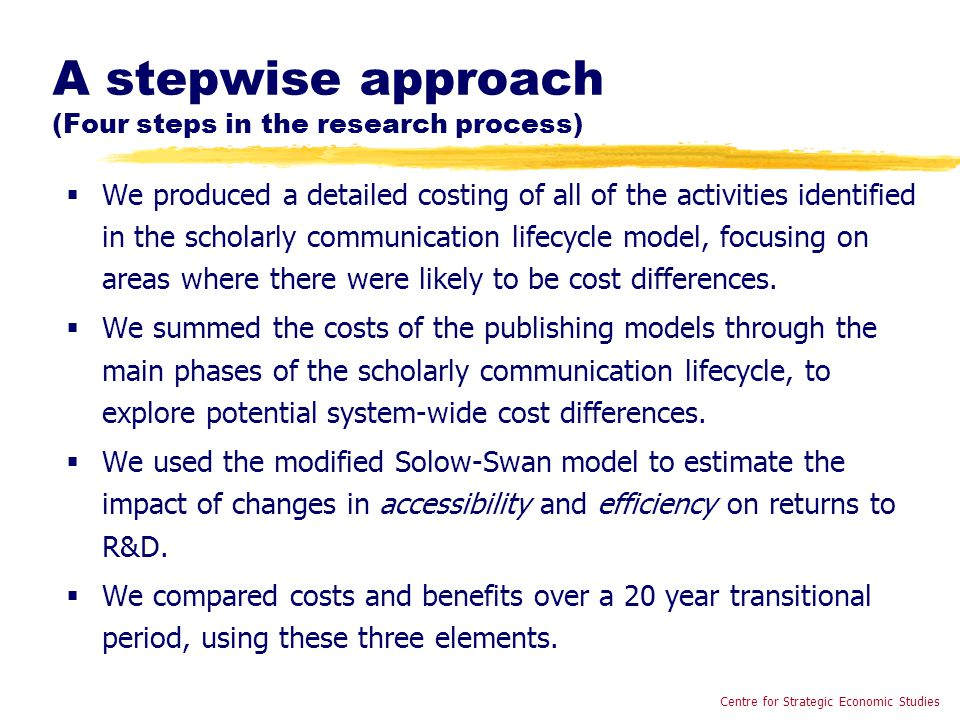 A stepwise approach (Four steps in the research process)  We produced a detailed costing of all of the activities identified in the scholarly communication lifecycle model, focusing on areas where there were likely to be cost differences.