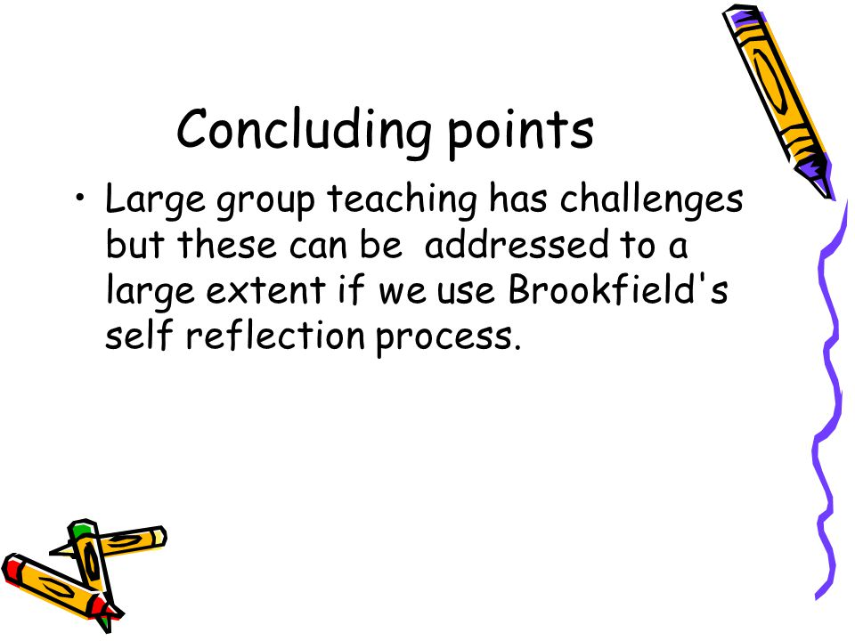 Concluding points Large group teaching has challenges but these can be addressed to a large extent if we use Brookfield s self reflection process.