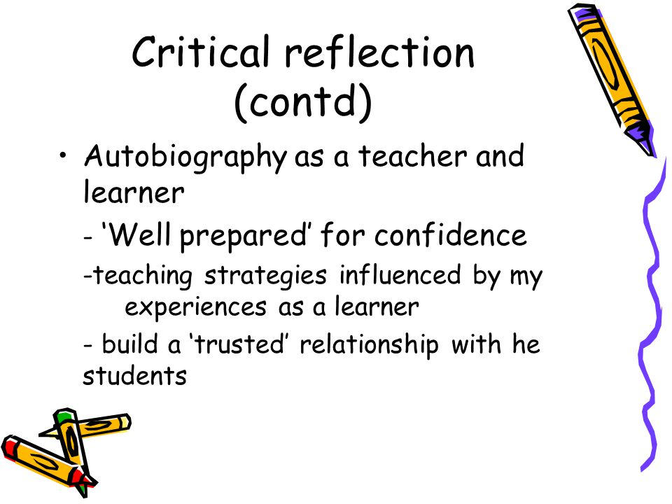 Critical reflection: Autobiography as a teacher and learner (contd) Strategies used: –Addressing students by their names –Asking open-ended questions –Focus on two way communication –Using MCQ and True/False questions –Summarizing the main point –Pausing after every 20 mins
