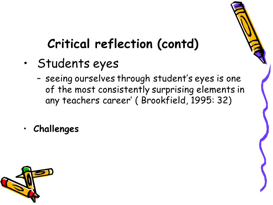Critical reflection Students' eyes (contd) Strategies: –We want to learn from you –Discussing how they will learn in the unit –Showing interest –Explaining things –Making the subject interesting –Understanding the problem of students