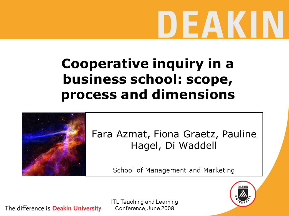 ITL Teaching and Learning Conference, June 2008 Cooperative inquiry in a business school: scope, process and dimensions Fara Azmat, Fiona Graetz, Pauline Hagel, Di Waddell School of Management and Marketing