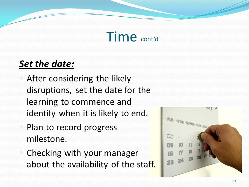 Set the date: After considering the likely disruptions, set the date for the learning to commence and identify when it is likely to end. Plan to recor