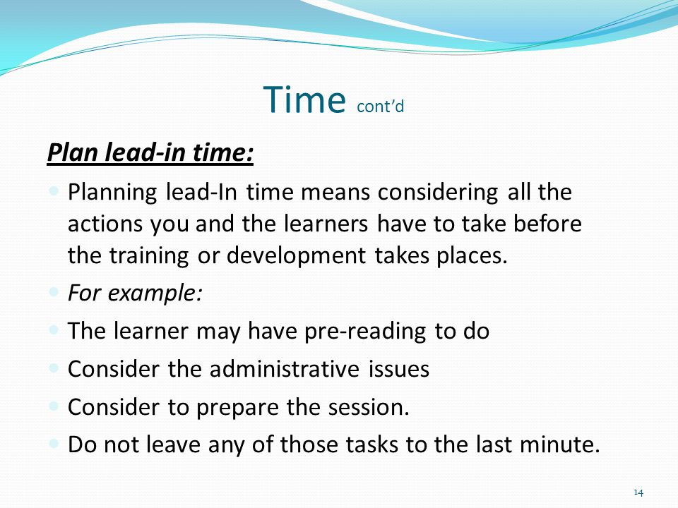 Plan lead-in time: Planning lead-In time means considering all the actions you and the learners have to take before the training or development takes