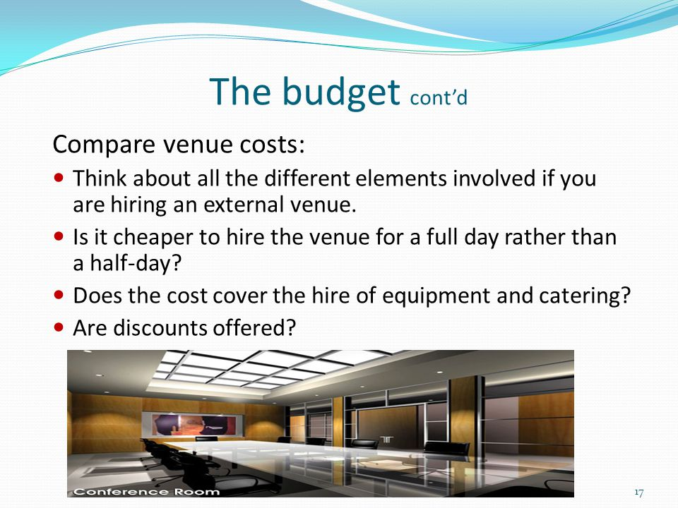 The budget cont'd Compare venue costs: Think about all the different elements involved if you are hiring an external venue. Is it cheaper to hire the