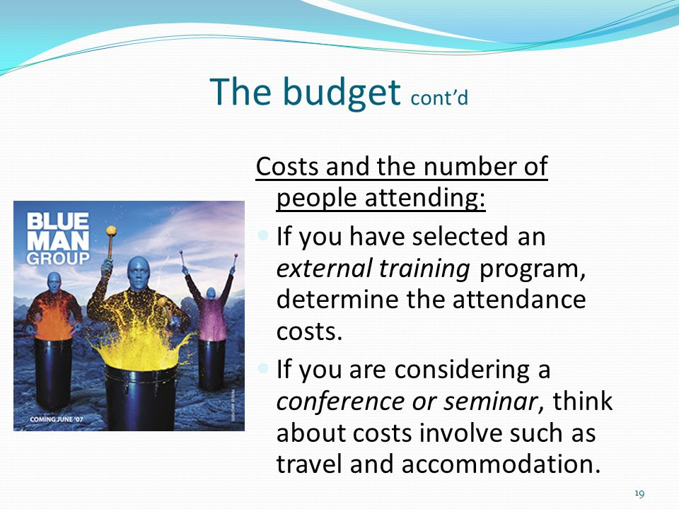The budget cont'd Costs and the number of people attending: If you have selected an external training program, determine the attendance costs. If you