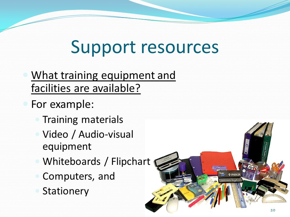 Support resources What training equipment and facilities are available? For example: Training materials Video / Audio-visual equipment Whiteboards / F