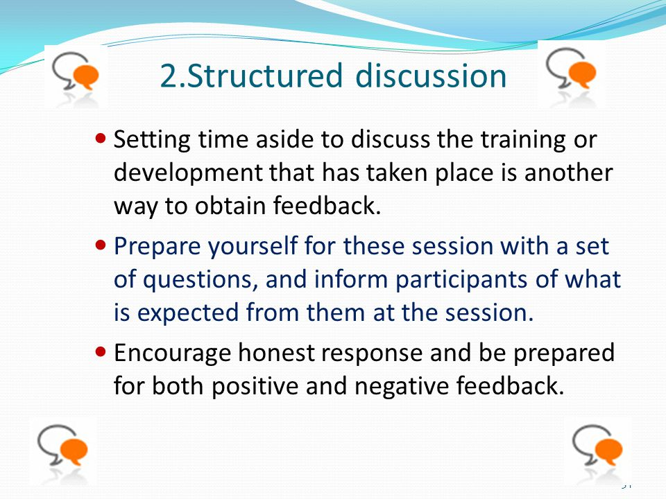 2.Structured discussion Setting time aside to discuss the training or development that has taken place is another way to obtain feedback. Prepare your