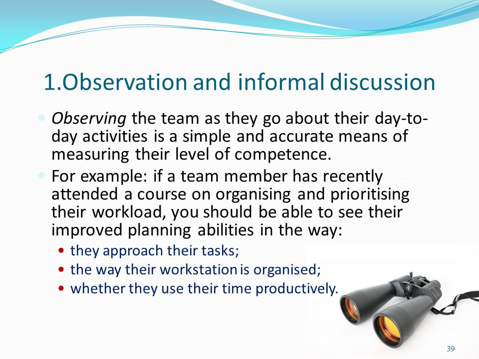 1.Observation and informal discussion Observing the team as they go about their day-to- day activities is a simple and accurate means of measuring the