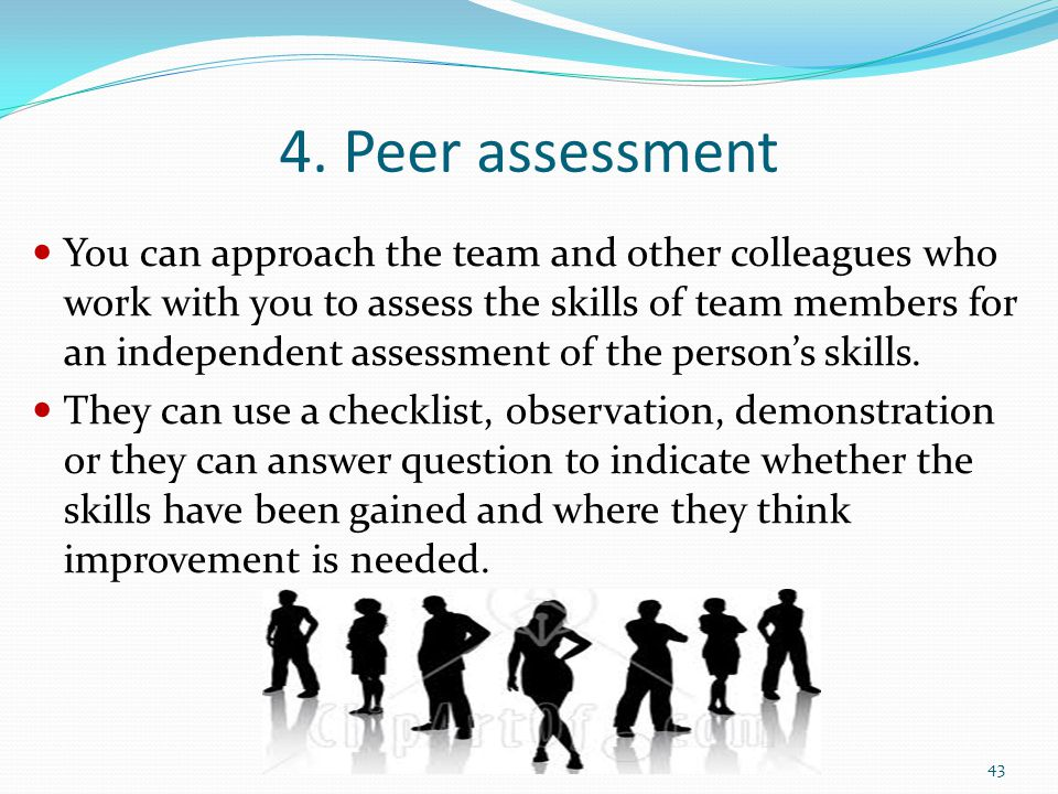 4. Peer assessment You can approach the team and other colleagues who work with you to assess the skills of team members for an independent assessment