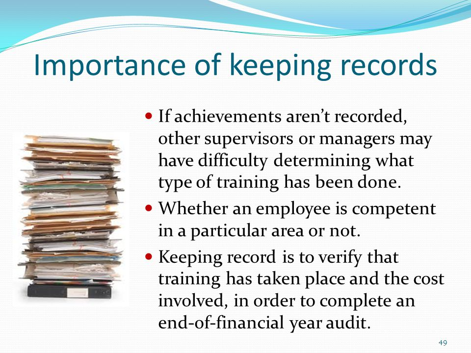 Importance of keeping records If achievements aren't recorded, other supervisors or managers may have difficulty determining what type of training has