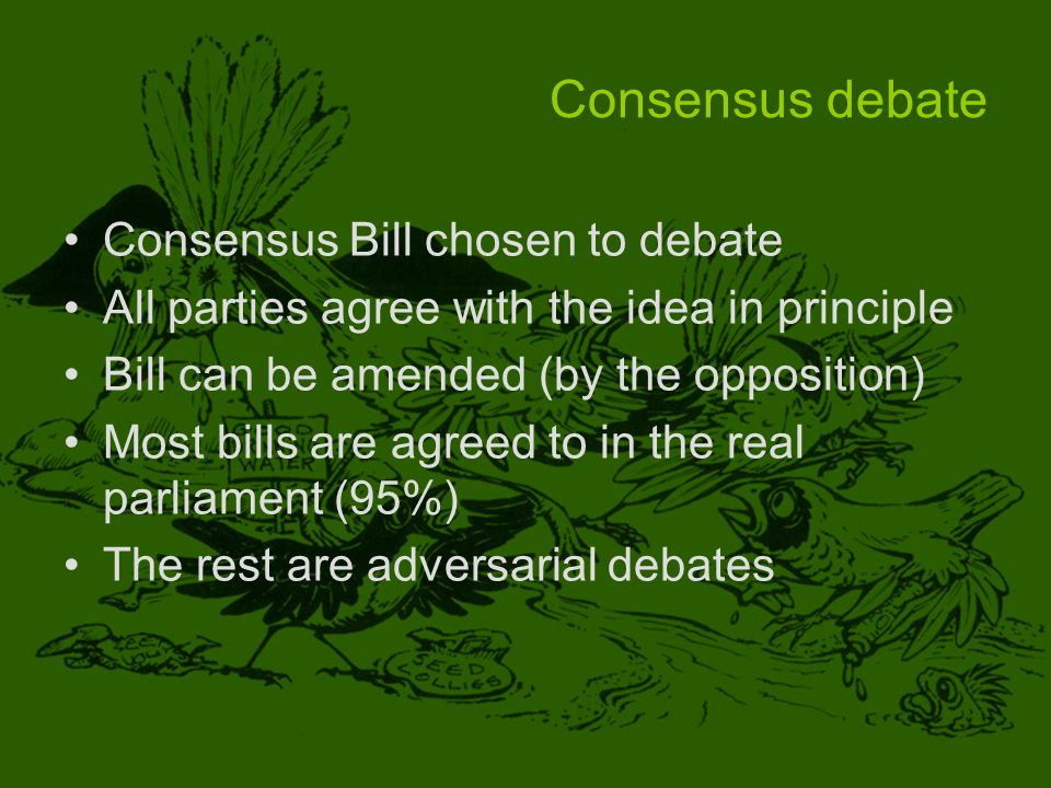 Consensus debate Consensus Bill chosen to debate All parties agree with the idea in principle Bill can be amended (by the opposition) Most bills are agreed to in the real parliament (95%) The rest are adversarial debates