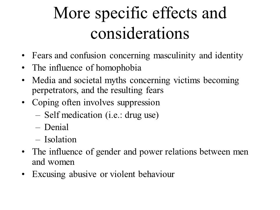 More specific effects and considerations Fears and confusion concerning masculinity and identity The influence of homophobia Media and societal myths concerning victims becoming perpetrators, and the resulting fears Coping often involves suppression –Self medication (i.e.: drug use) –Denial –Isolation The influence of gender and power relations between men and women Excusing abusive or violent behaviour