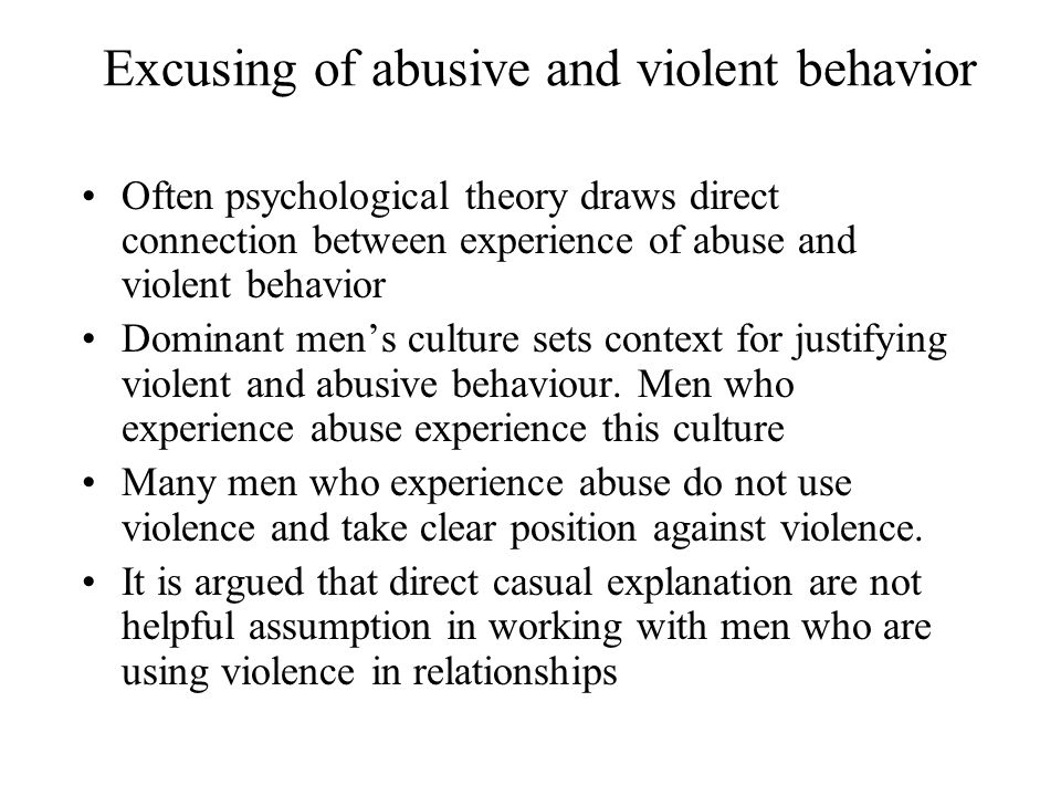 Excusing of abusive and violent behavior Often psychological theory draws direct connection between experience of abuse and violent behavior Dominant men's culture sets context for justifying violent and abusive behaviour.