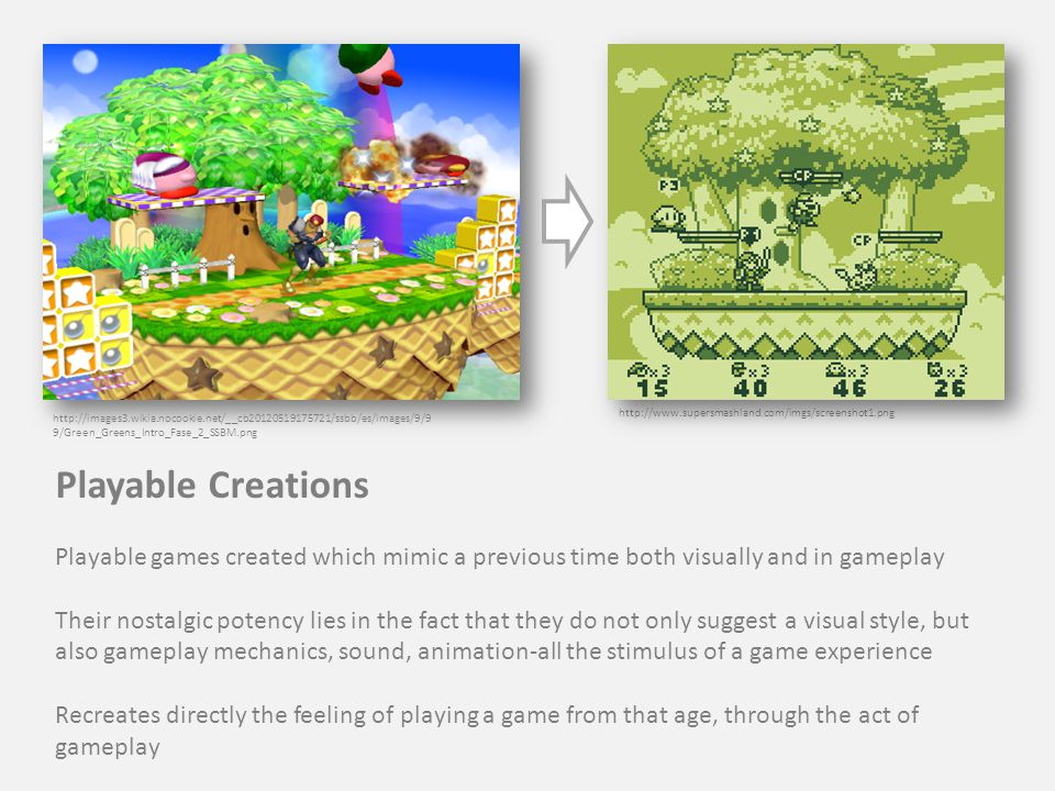 http://www.supersmashland.com/imgs/screenshot1.png http://images3.wikia.nocookie.net/__cb20120519175721/ssbb/es/images/9/9 9/Green_Greens_Intro_Fase_2_SSBM.png Playable Creations Playable games created which mimic a previous time both visually and in gameplay Their nostalgic potency lies in the fact that they do not only suggest a visual style, but also gameplay mechanics, sound, animation-all the stimulus of a game experience Recreates directly the feeling of playing a game from that age, through the act of gameplay