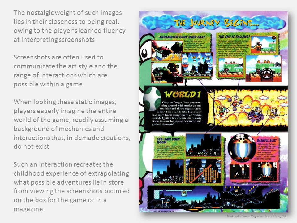The nostalgic weight of such images lies in their closeness to being real, owing to the player's learned fluency at interpreting screenshots Screenshots are often used to communicate the art style and the range of interactions which are possible within a game When looking these static images, players eagerly imagine the entire world of the game, readily assuming a background of mechanics and interactions that, in demade creations, do not exist Such an interaction recreates the childhood experience of extrapolating what possible adventures lie in store from viewing the screenshots pictured on the box for the game or in a magazine Nintendo Power Magazine, Issue 77, pg.
