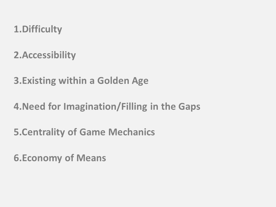 1.Difficulty 2.Accessibility 3.Existing within a Golden Age 4.Need for Imagination/Filling in the Gaps 5.Centrality of Game Mechanics 6.Economy of Means