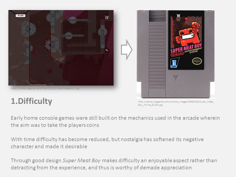 http://media.pcgamer.com/files/2010/12/SuperMeatBoy-1.jpg 1.Difficulty Early home console games were still built on the mechanics used in the arcade wherein the aim was to take the players coins With time difficulty has become reduced, but nostalgia has softened its negative character and made it desirable Through good design Super Meat Boy makes difficulty an enjoyable aspect rather than detracting from the experience, and thus is worthy of demade appreciation http://cache1.bigcartel.com/product_images/45455155/Super_Meat_ Boy_White_GLAM.jpg