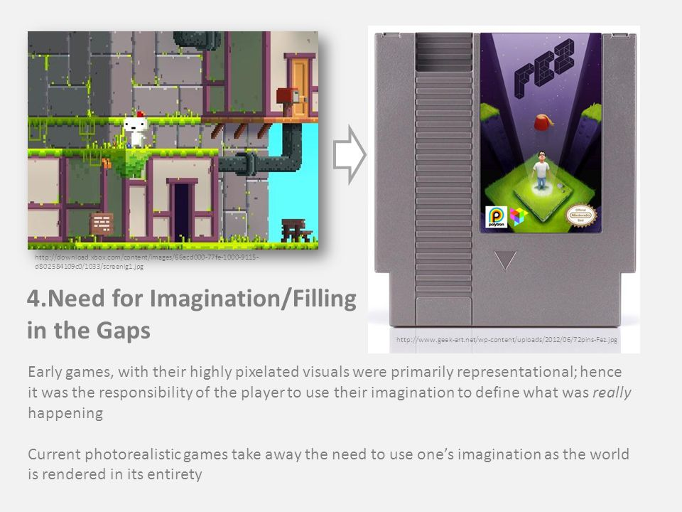 4.Need for Imagination/Filling in the Gaps http://download.xbox.com/content/images/66acd000-77fe-1000-9115- d802584109c0/1033/screenlg1.jpg Early games, with their highly pixelated visuals were primarily representational; hence it was the responsibility of the player to use their imagination to define what was really happening Current photorealistic games take away the need to use one's imagination as the world is rendered in its entirety http://www.geek-art.net/wp-content/uploads/2012/06/72pins-Fez.jpg