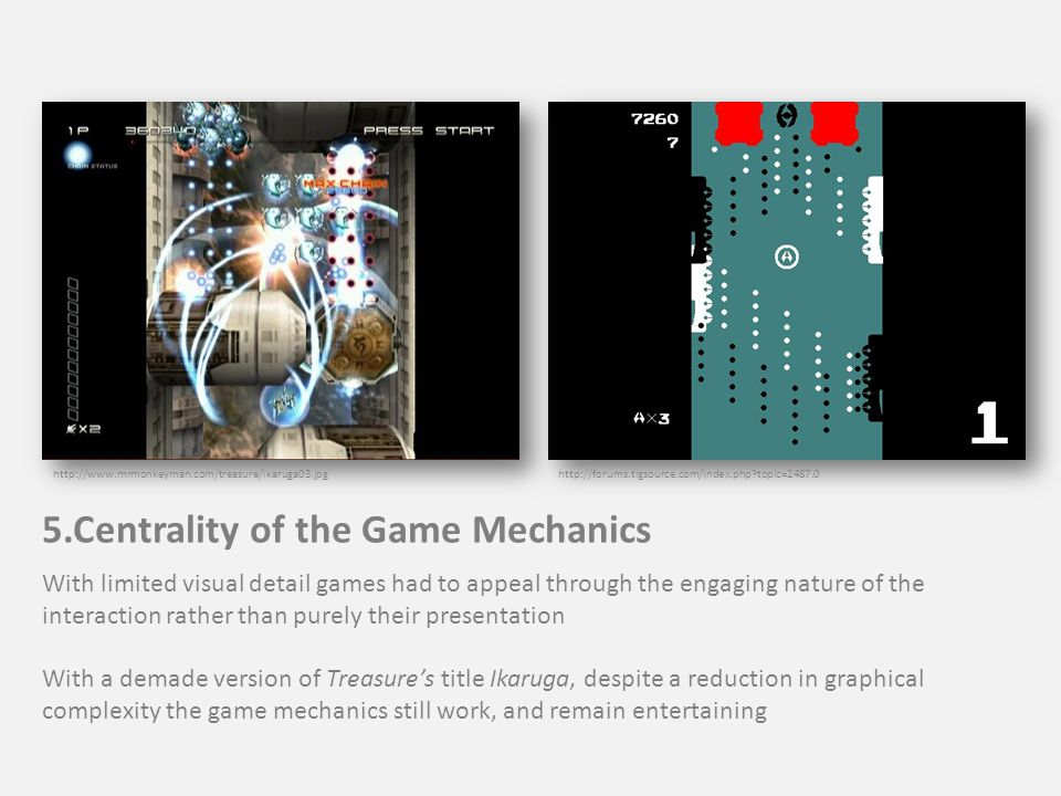 http://forums.tigsource.com/index.php topic=2487.0http://www.mrmonkeyman.com/treasure/ikaruga03.jpg 5.Centrality of the Game Mechanics With limited visual detail games had to appeal through the engaging nature of the interaction rather than purely their presentation With a demade version of Treasure's title Ikaruga, despite a reduction in graphical complexity the game mechanics still work, and remain entertaining
