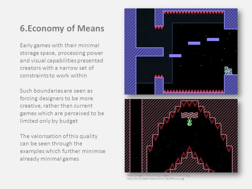 6.Economy of Means Early games with their minimal storage space, processing power and visual capabilities presented creators with a narrow set of constraints to work within Such boundaries are seen as forcing designers to be more creative, rather than current games which are perceived to be limited only by budget The valorisation of this quality can be seen through the examples which further minimise already minimal games http://images.wikia.com/tig/images/7/77/Vvvvvv.png, http://bulk2.destructoid.com/ul/161975-vvvv.jpg