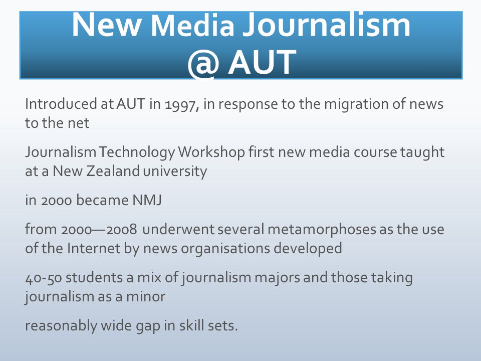 Introduced at AUT in 1997, in response to the migration of news to the net Journalism Technology Workshop first new media course taught at a New Zealand university in 2000 became NMJ from 2000—2008 underwent several metamorphoses as the use of the Internet by news organisations developed 40-50 students a mix of journalism majors and those taking journalism as a minor reasonably wide gap in skill sets.