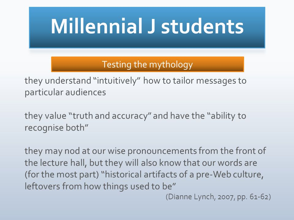they understand intuitively how to tailor messages to particular audiences they value truth and accuracy and have the ability to recognise both they may nod at our wise pronouncements from the front of the lecture hall, but they will also know that our words are (for the most part) historical artifacts of a pre-Web culture, leftovers from how things used to be (Dianne Lynch, 2007, pp.