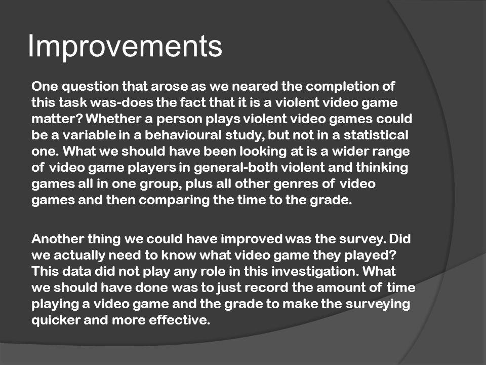 Improvements One question that arose as we neared the completion of this task was-does the fact that it is a violent video game matter.