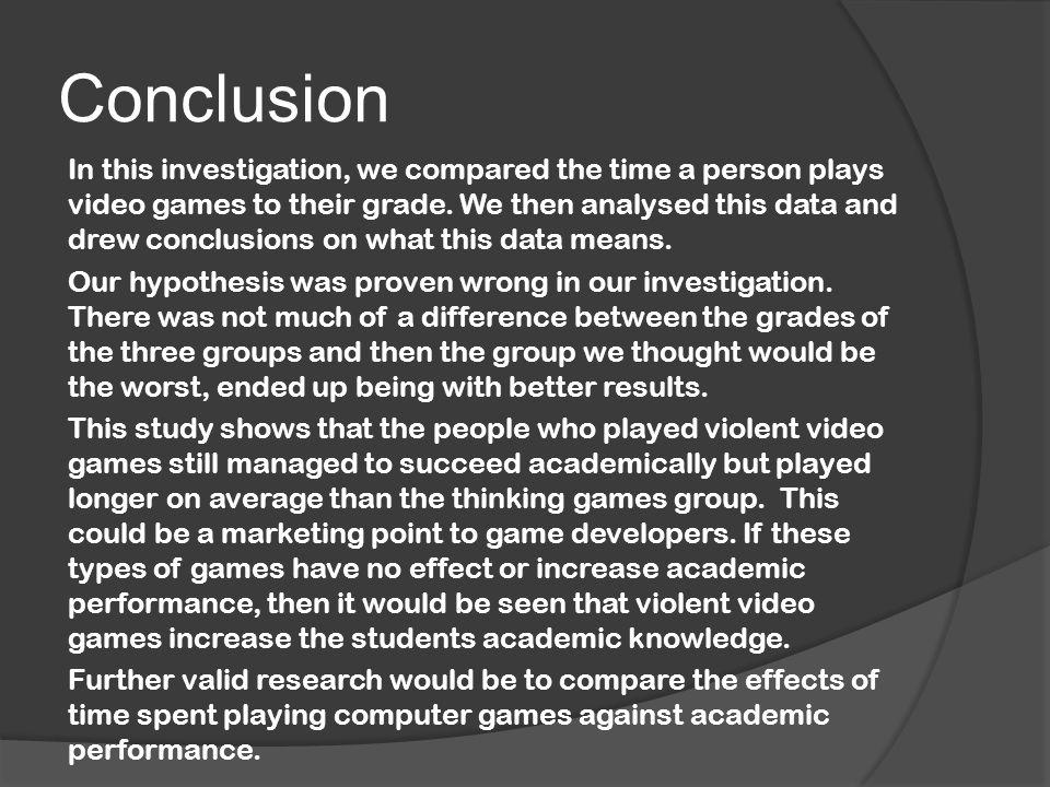 Conclusion In this investigation, we compared the time a person plays video games to their grade.