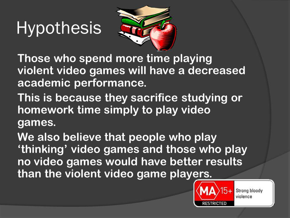 Hypothesis Those who spend more time playing violent video games will have a decreased academic performance. This is because they sacrifice studying o