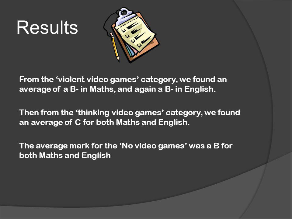 Results From the 'violent video games' category, we found an average of a B- in Maths, and again a B- in English. Then from the 'thinking video games'