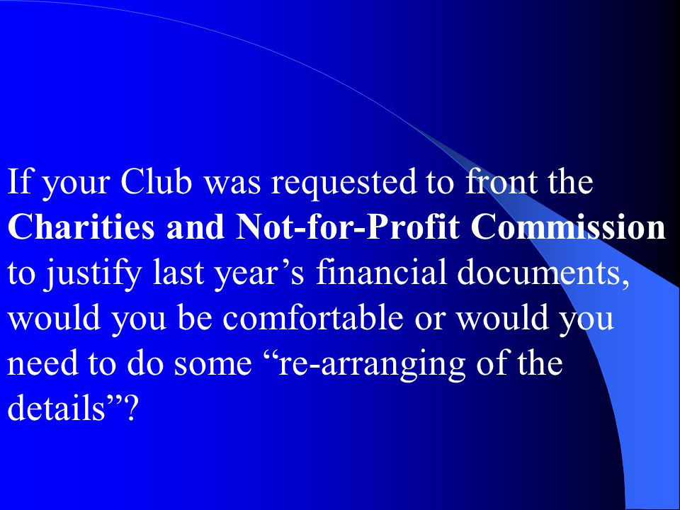If your Club was requested to front the Charities and Not-for-Profit Commission to justify last year's financial documents, would you be comfortable or would you need to do some re-arranging of the details
