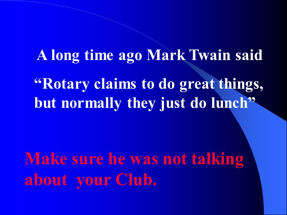 A long time ago Mark Twain said Rotary claims to do great things, but normally they just do lunch Make sure he was not talking about your Club.