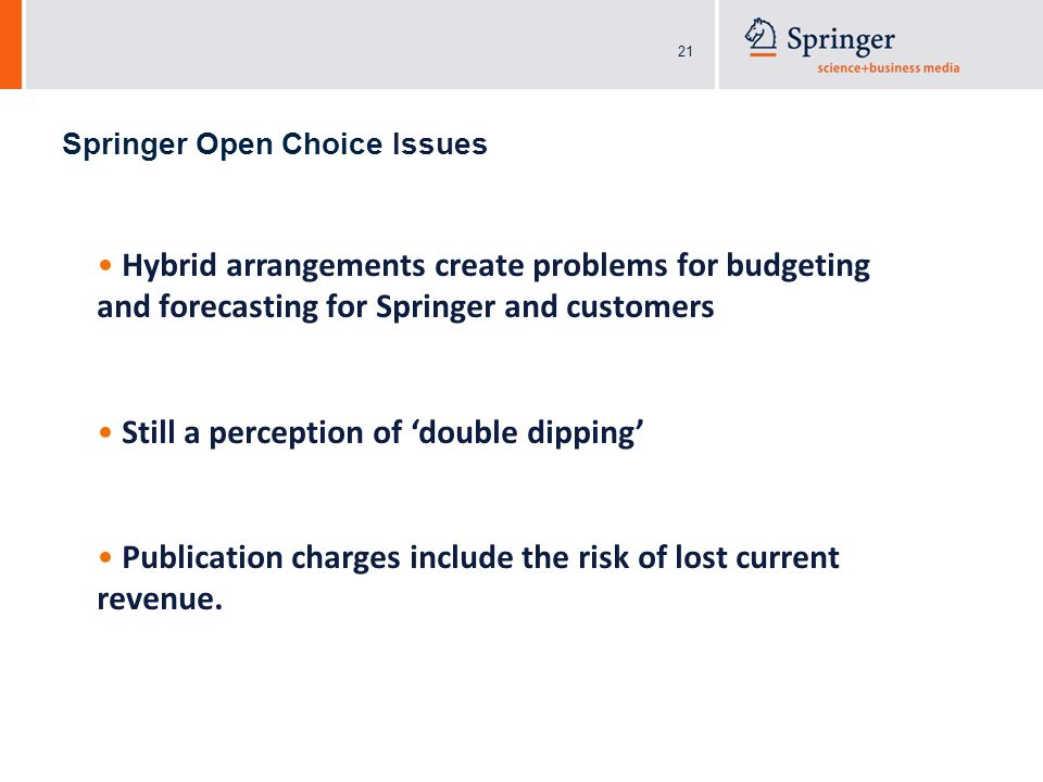 21 Springer Open Choice Issues Hybrid arrangements create problems for budgeting and forecasting for Springer and customers Still a perception of 'double dipping' Publication charges include the risk of lost current revenue.