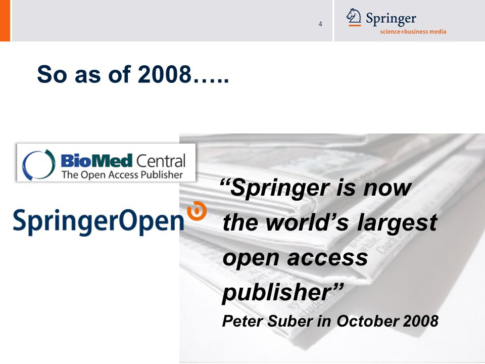 4 Springer is now the world's largest open access publisher Peter Suber in October 2008 So as of 2008…..
