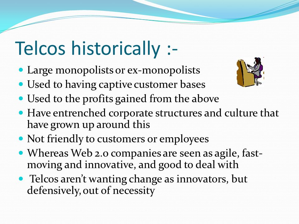 Telcos historically :- Large monopolists or ex-monopolists Used to having captive customer bases Used to the profits gained from the above Have entren