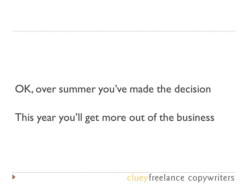 OK, over summer you've made the decision This year you'll get more out of the business
