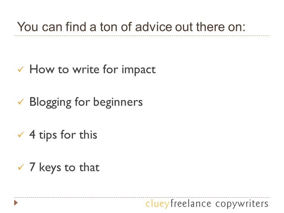 You can find a ton of advice out there on: How to write for impact Blogging for beginners 4 tips for this 7 keys to that
