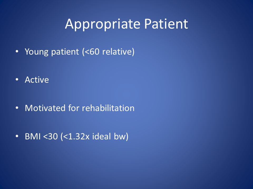 Appropriate Patient Young patient (<60 relative) Active Motivated for rehabilitation BMI <30 (<1.32x ideal bw)