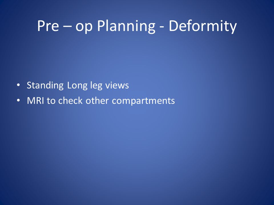 Pre – op Planning - Deformity Standing Long leg views MRI to check other compartments