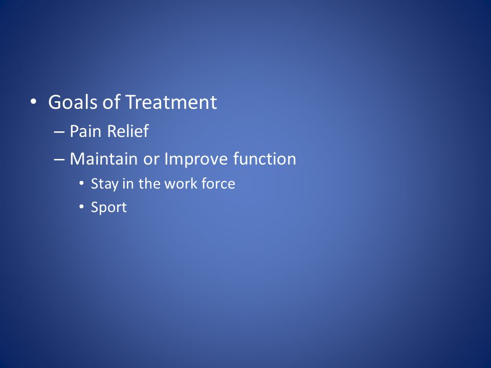 Goals of Treatment – Pain Relief – Maintain or Improve function Stay in the work force Sport