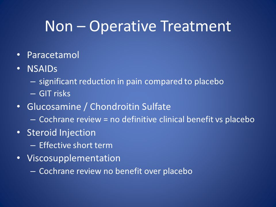 Non – Operative Treatment Paracetamol NSAIDs – significant reduction in pain compared to placebo – GIT risks Glucosamine / Chondroitin Sulfate – Cochrane review = no definitive clinical benefit vs placebo Steroid Injection – Effective short term Viscosupplementation – Cochrane review no benefit over placebo