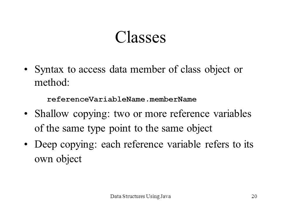 Data Structures Using Java20 Classes Syntax to access data member of class object or method: referenceVariableName.memberName Shallow copying: two or