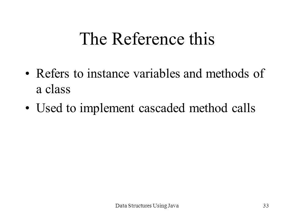 Data Structures Using Java33 The Reference this Refers to instance variables and methods of a class Used to implement cascaded method calls