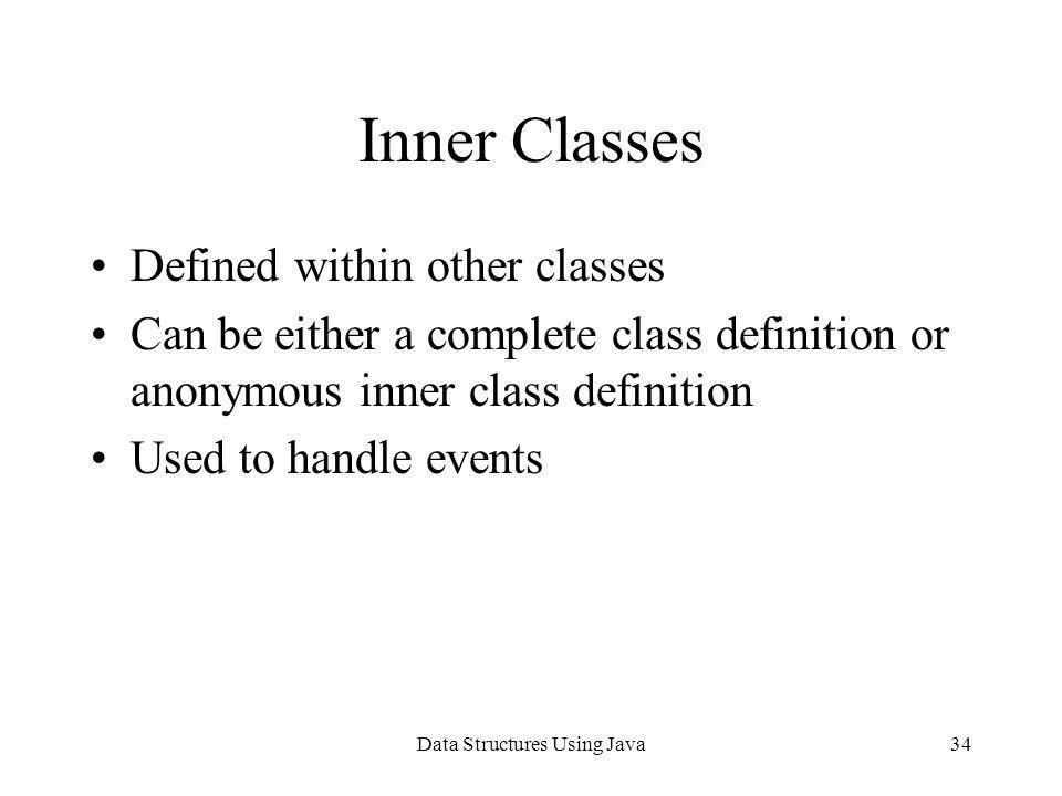 Data Structures Using Java34 Inner Classes Defined within other classes Can be either a complete class definition or anonymous inner class definition
