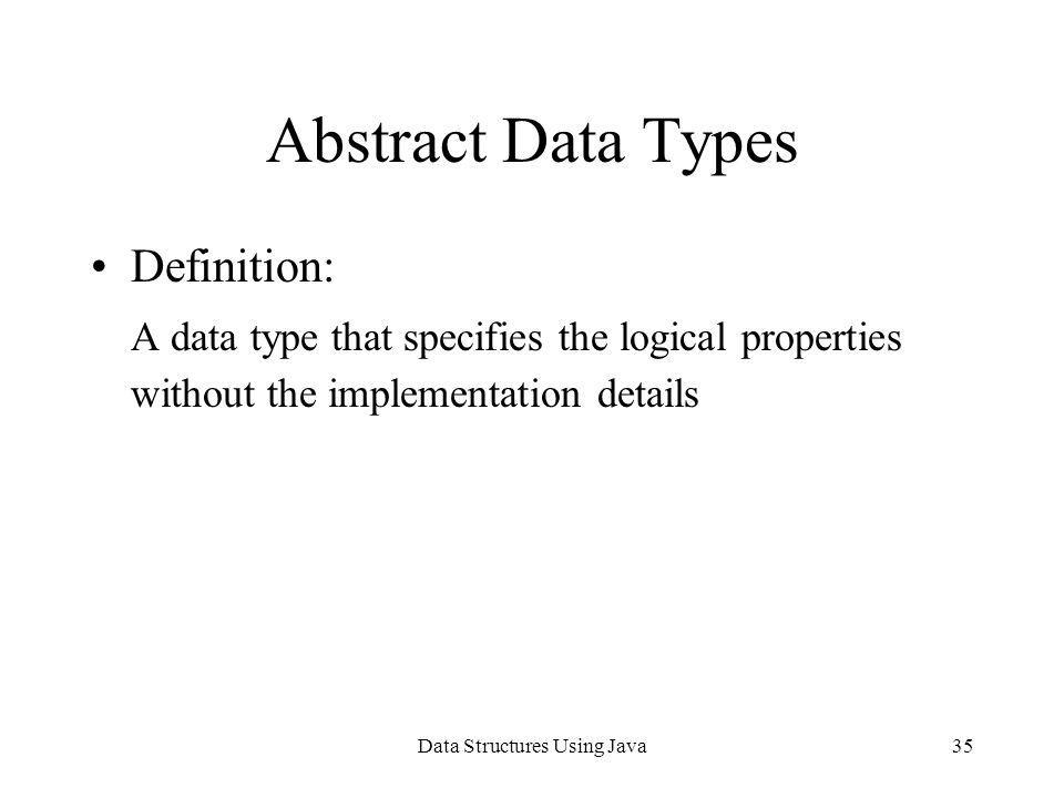 Data Structures Using Java35 Abstract Data Types Definition: A data type that specifies the logical properties without the implementation details