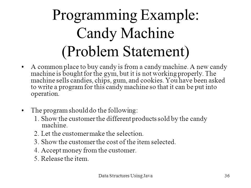 Data Structures Using Java36 Programming Example: Candy Machine (Problem Statement) A common place to buy candy is from a candy machine. A new candy m