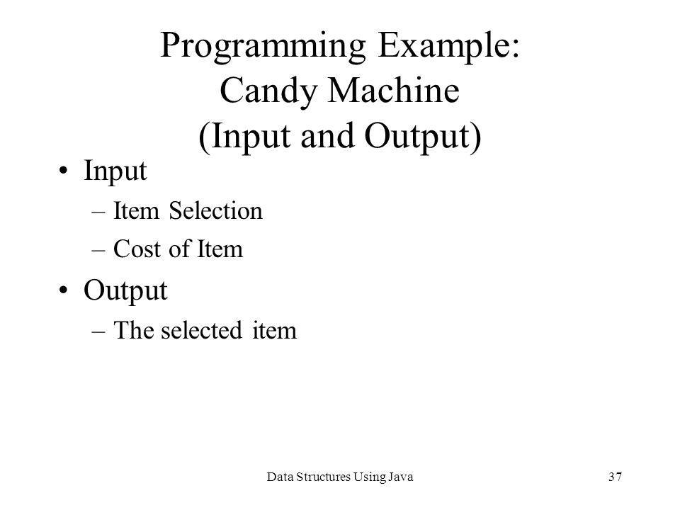 Data Structures Using Java37 Programming Example: Candy Machine (Input and Output) Input –Item Selection –Cost of Item Output –The selected item