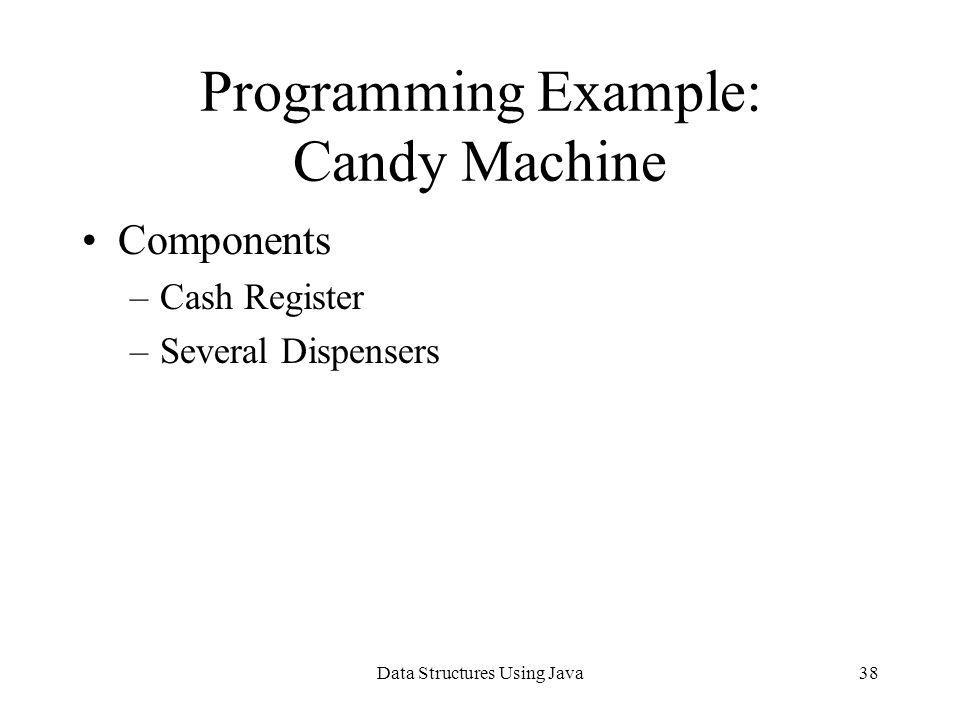 Data Structures Using Java38 Programming Example: Candy Machine Components –Cash Register –Several Dispensers