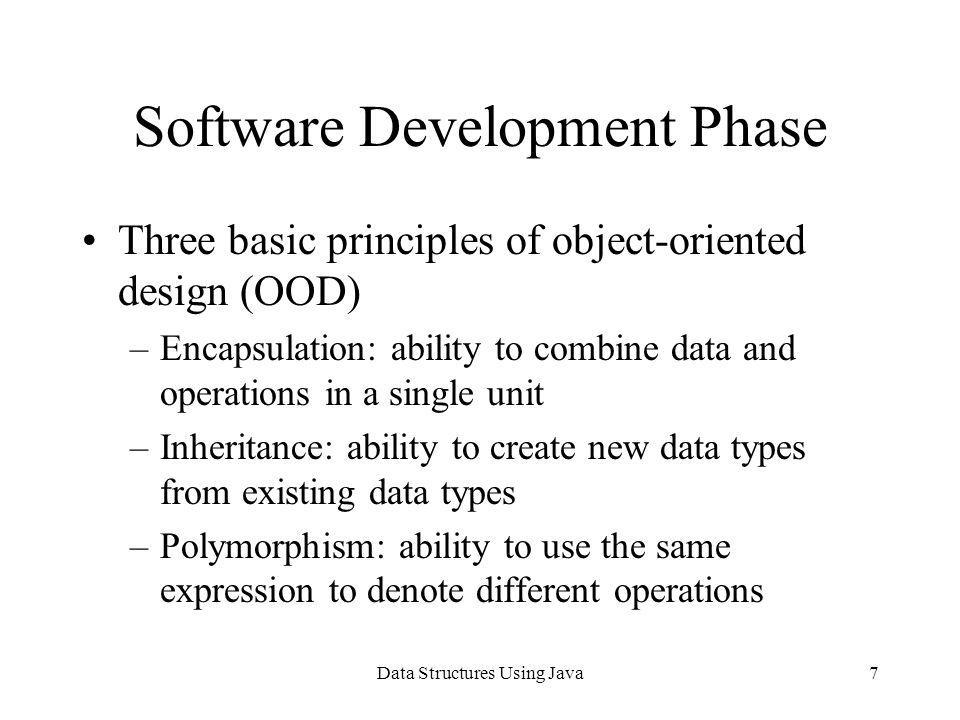 Data Structures Using Java7 Software Development Phase Three basic principles of object-oriented design (OOD) –Encapsulation: ability to combine data